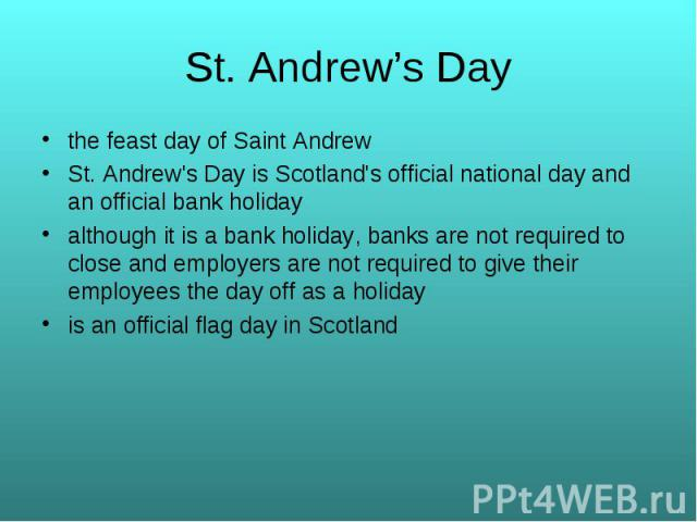 the feast day of Saint Andrew the feast day of Saint Andrew St. Andrew's Day is Scotland's official national day and an official bank holiday although it is a bank holiday, banks are not required to close and employers are not required to give their…