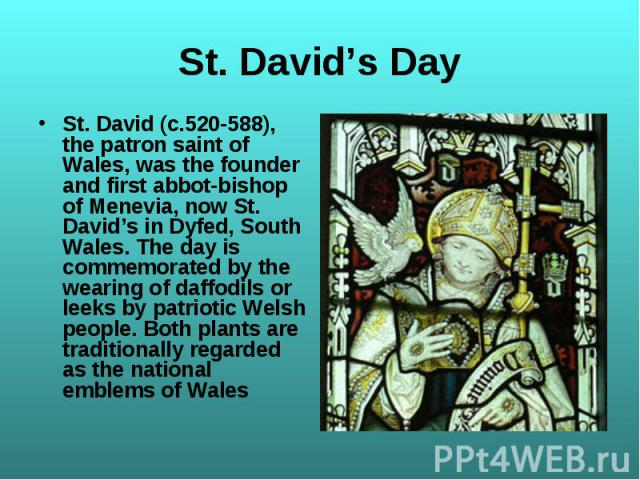 St. David (c.520-588), the patron saint of Wales, was the founder and first abbot-bishop of Menevia, now St. David's in Dyfed, South Wales. The day is commemorated by the wearing of daffodils or leeks by patriotic Welsh people. Both plants are tradi…