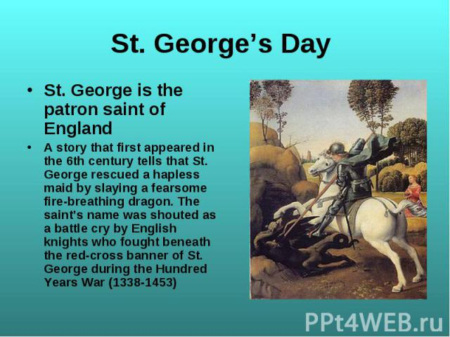St. George is the patron saint of England St. George is the patron saint of England A story that first appeared in the 6th century tells that St. George rescued a hapless maid by slaying a fearsome fire-breathing dragon. The saint's name was shouted…