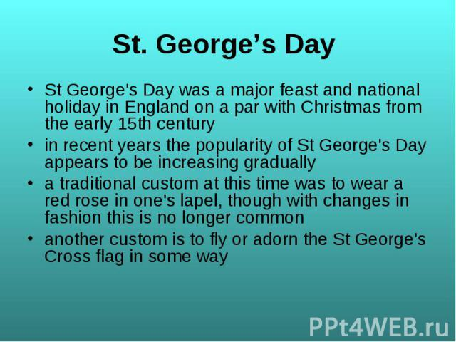 St George's Day was a major feast and national holiday in England on a par with Christmas from the early 15th century St George's Day was a major feast and national holiday in England on a par with Christmas from the early 15th century in recent yea…