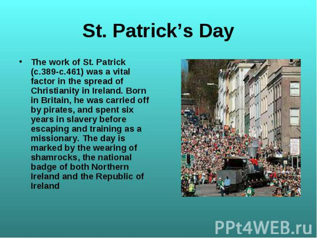 The work of St. Patrick (c.389-c.461) was a vital factor in the spread of Christianity in Ireland. Born in Britain, he was carried off by pirates, and spent six years in slavery before escaping and training as a missionary. The day is marked by the …