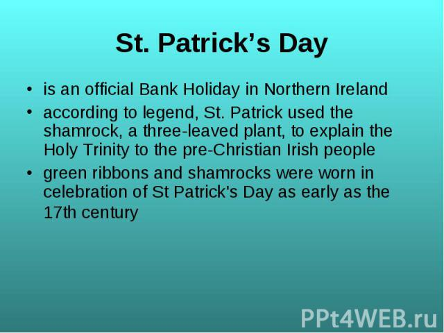 is an official Bank Holiday in Northern Ireland is an official Bank Holiday in Northern Ireland according to legend, St. Patrick used the shamrock, a three-leaved plant, to explain the Holy Trinity to the pre-Christian Irish people green ribbons and…