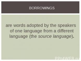 are words adopted by the speakers of one language from a different language (the