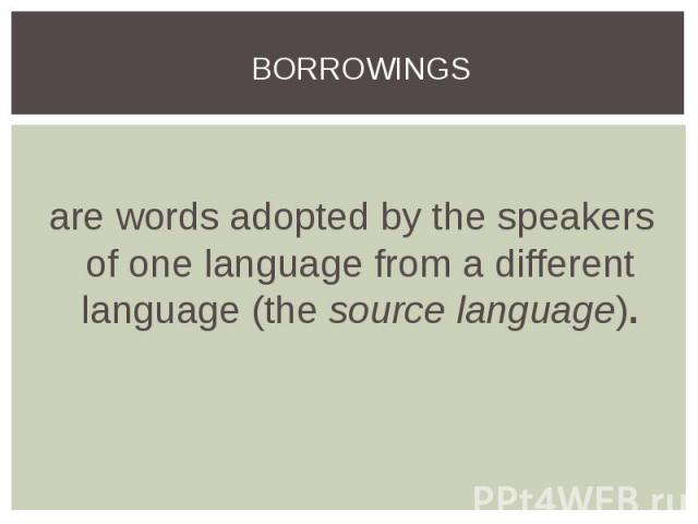are words adopted by the speakers of one language from a different language (thesource language).