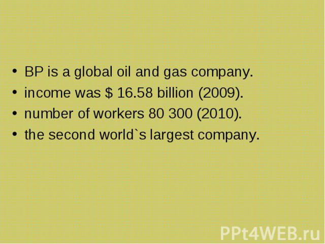 BP is a global oil and gas company. BP is a global oil and gas company. income was $ 16.58 billion (2009). number of workers 80 300 (2010). the second world`s largest company.
