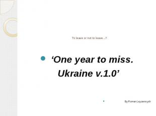 To leave or not to leave...? 'One year to miss. Ukraine v.1.0' By Roman Leyzerov