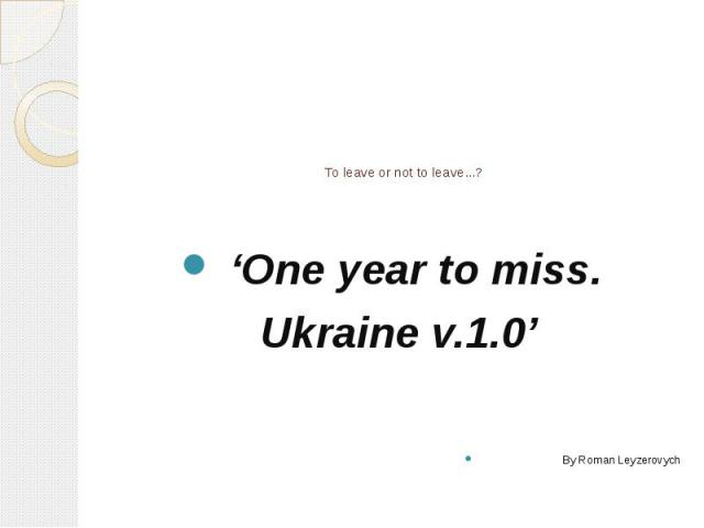 To leave or not to leave...? 'One year to miss. Ukraine v.1.0' By Roman Leyzerovych