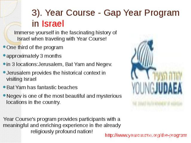 3). Year Course - Gap Year Program in Israel Immerse yourself in the fascinating history of Israel when traveling with Year Course! One third of the program approximately 3 months in 3 locations:Jerusalem, Bat Yam and Negev. Jerusalem provides the h…