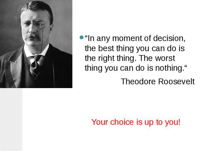 """""""In any moment of decision, the best thing you can do is the right thing. The worst thing you can do is nothing."""" Theodore Roosevelt Your choice is up to you!"""