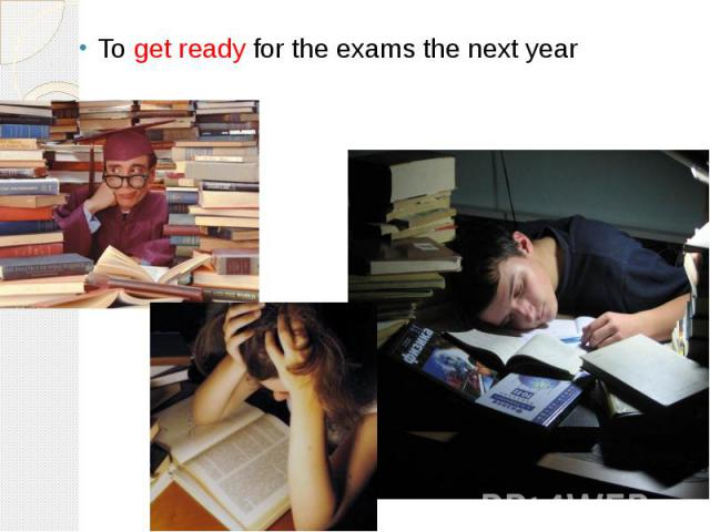 To get ready for the exams the next year
