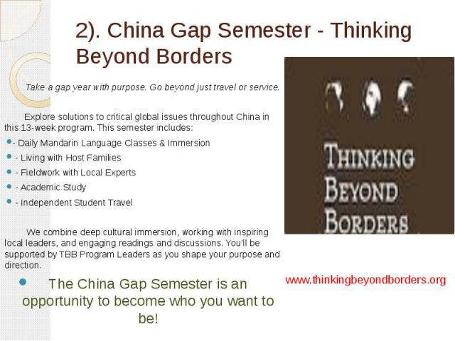 2). China Gap Semester - Thinking Beyond Borders Take a gap year with purpose. Go beyond just travel or service. Explore solutions to critical global issues throughout China in this 13-week program. This semester includes: - Daily Mandarin Language …