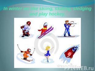 In winter we like skiing, skating, sledging and play hockey.