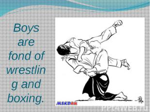 Boys are fond of wrestling and boxing.