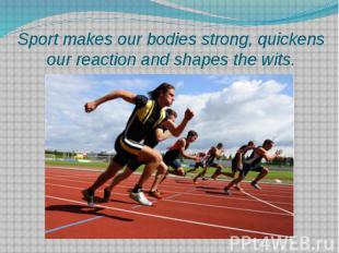 Sport makes our bodies strong, quickens our reaction and shapes the wits.