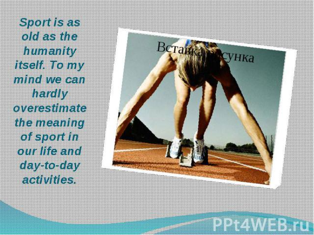 Sport is as old as the humanity itself. To my mind we can hardly overestimate the meaning of sport in our life and day-to-day activities.