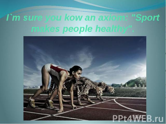 "I`m sure you kow an axiom: ""Sport makes people healthy""."