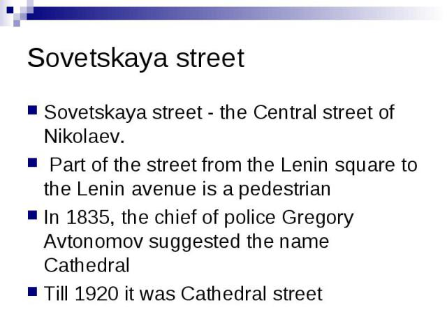 Sovetskaya street Sovetskaya street - the Central street of Nikolaev.  Part of the street from the Lenin square to the Lenin avenue is a pedestrian In 1835, the chief of police Gregory Avtonomov suggested the name Cathedral Till 1920 it was Cat…