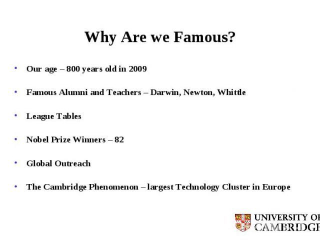 Why Are we Famous? Our age – 800 years old in 2009 Famous Alumni and Teachers – Darwin, Newton, Whittle League Tables Nobel Prize Winners – 82 Global Outreach The Cambridge Phenomenon – largest Technology Cluster in Europe