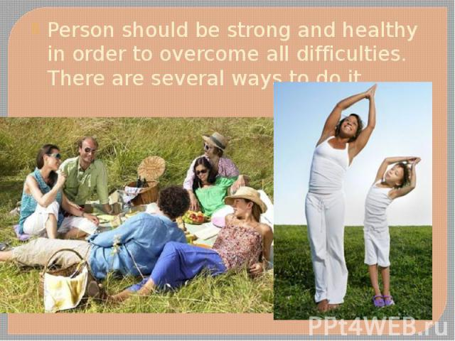 Person should be strong and healthy in order to overcome all difficulties. There are several ways to do it. Person should be strong and healthy in order to overcome all difficulties. There are several ways to do it.