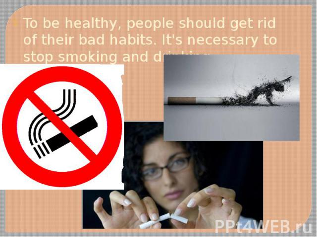 To be healthy, people should get rid of their bad habits. It's necessary to stop smoking and drinking. To be healthy, people should get rid of their bad habits. It's necessary to stop smoking and drinking.