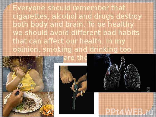 Everyone should remember that cigarettes, alcohol and drugs destroy both body and brain. To be healthy we should avoid different bad habits that can affect our health. In my opinion, smoking and drinking too much alcohol, are the worst ones. Everyon…