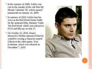 In the summer of 2008, Ackles was cast in the remake of the cult film My Bloody