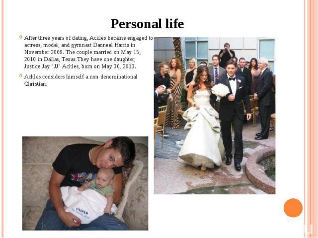 """Personal life After three years of dating, Ackles became engaged to actress, model, and gymnastDanneel Harrisin November 2009.The couple married on May 15, 2010 inDallas,Texas.They have one daughter, Justice Jay """"J…"""