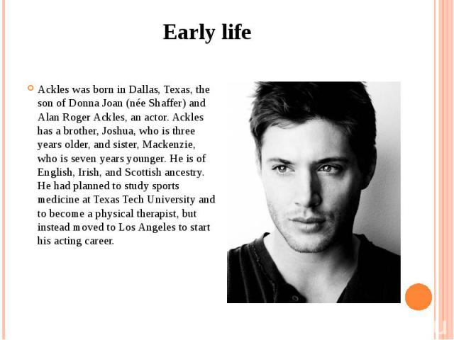 Early life Ackles was born in Dallas, Texas, the son of Donna Joan (née Shaffer) and Alan Roger Ackles, an actor. Ackles has a brother, Joshua, who is three years older, and sister, Mackenzie, who is seven years younger. He is of English, Irish, and…