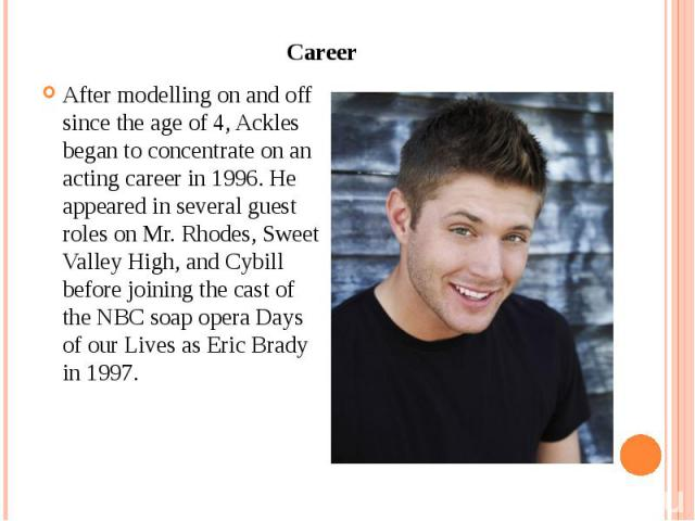 Career After modelling on and off since the age of 4, Ackles began to concentrate on an acting career in 1996. He appeared in several guest roles on Mr. Rhodes, Sweet Valley High, and Cybill before joining the cast of the NBC soap opera Days of our …