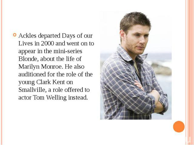 Ackles departed Days of our Lives in 2000 and went on to appear in the mini-series Blonde, about the life of Marilyn Monroe. He also auditioned for the role of the young Clark Kent on Smallville, a role offered to actor Tom Welling instead. Ackles d…