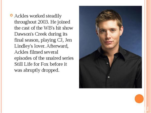 Ackles worked steadily throughout 2003. He joined the cast of the WB's hit show Dawson's Creek during its final season, playing CJ, Jen Lindley's lover. Afterward, Ackles filmed several episodes of the unaired series Still Life for Fox before it was…