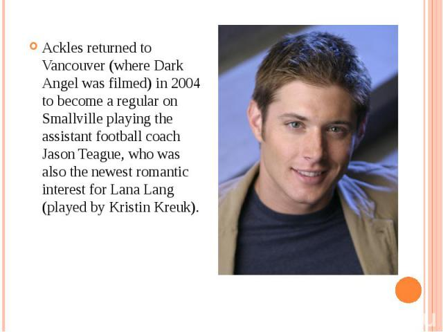 Ackles returned to Vancouver (where Dark Angel was filmed) in 2004 to become a regular on Smallville playing the assistant football coach Jason Teague, who was also the newest romantic interest for Lana Lang (played by Kristin Kreuk). Ackles returne…