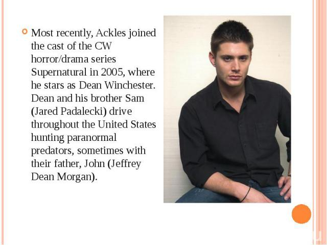 Most recently, Ackles joined the cast of the CW horror/drama series Supernatural in 2005, where he stars as Dean Winchester. Dean and his brother Sam (Jared Padalecki) drive throughout the United States hunting paranormal predators, sometimes with t…