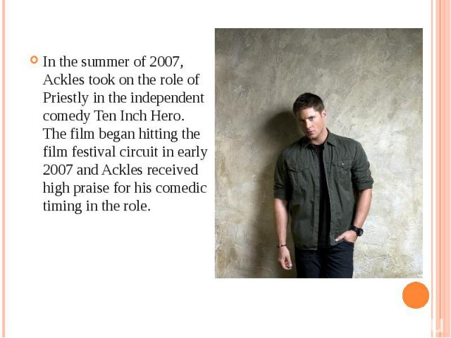 In the summer of 2007, Ackles took on the role of Priestly in the independent comedy Ten Inch Hero. The film began hitting the film festival circuit in early 2007 and Ackles received high praise for his comedic timing in the role. In the summer of 2…