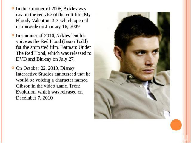 In the summer of 2008, Ackles was cast in the remake of the cult film My Bloody Valentine 3D, which opened nationwide on January 16, 2009. In the summer of 2008, Ackles was cast in the remake of the cult film My Bloody Valentine 3D, which opened nat…