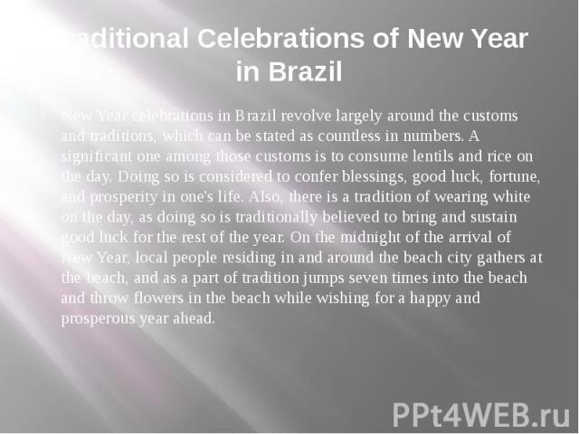 Traditional Celebrations of New Year in Brazil New Year celebrations in Brazil revolve largely around the customs and traditions, which can be stated as countless in numbers. A significant one among those customs is to consume lentils and rice on th…