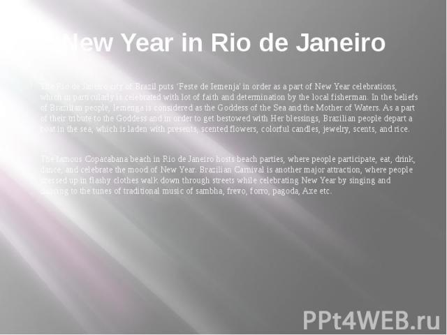 New Year in Rio de Janeiro The Rio de Janeiro city of Brazil puts 'Feste de Iemenja' in order as a part of New Year celebrations, which in particularly is celebrated with lot of faith and determination by the local fisherman. In the beliefs of Brazi…