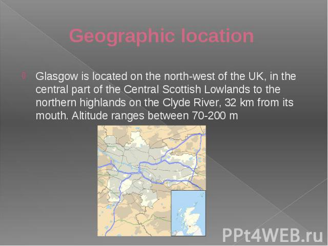 Geographic location Glasgow is located on the north-west of the UK, in the central part of the Central Scottish Lowlands to the northern highlands on the Clyde River, 32 km from its mouth. Altitude ranges between 70-200 m