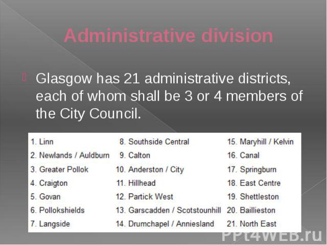 Administrative division Glasgow has 21 administrative districts, each of whom shall be 3 or 4 members of the City Council.