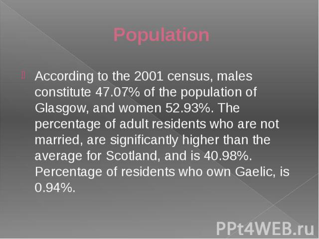 Population According to the 2001 census, males constitute 47.07% of the population of Glasgow, and women 52.93%. The percentage of adult residents who are not married, are significantly higher than the average for Scotland, and is 40.98%. Percentage…