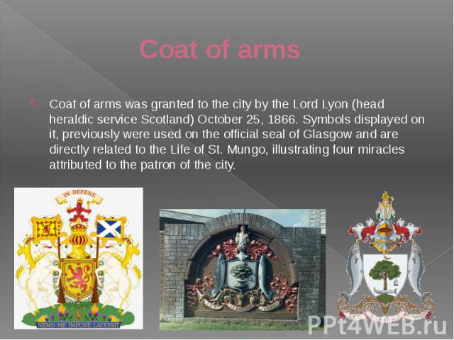 Coat of arms Coat of arms was granted to the city by the Lord Lyon (head heraldic service Scotland) October 25, 1866. Symbols displayed on it, previously were used on the official seal of Glasgow and are directly related to the Life of St. Mungo, il…