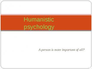 Humanistic psychology A person is more important of all?