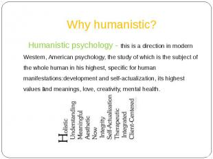 Why humanistic? Humanistic psychology - this is a direction in modern Western, A