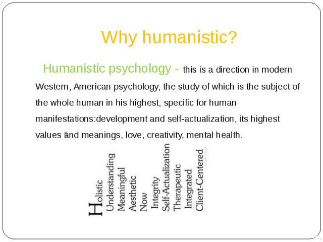 Why humanistic? Humanistic psychology - this is a direction in modern Western, American psychology, the study of which is the subject of the whole human in his highest, specific for human manifestations:development and self-actualization, its highes…