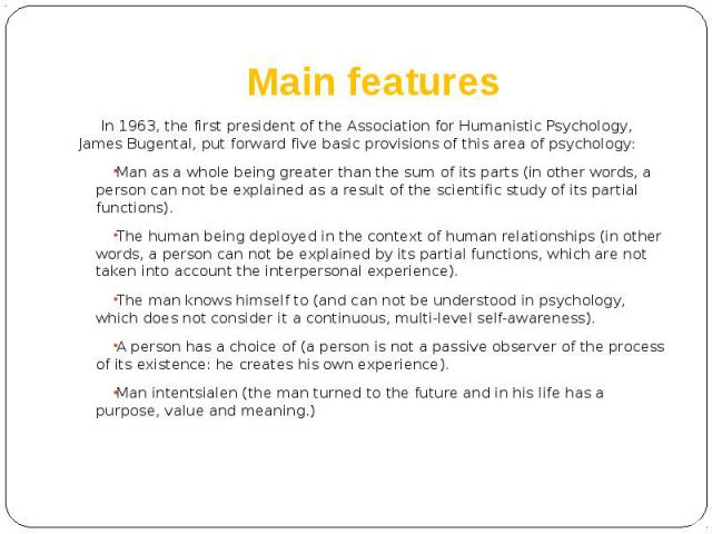 Main features In 1963, the first president of the Association for Humanistic Psychology, James Bugental, put forward five basic provisions of this area of psychology: Man as a whole being greater than the sum of its parts (in other words, a person c…