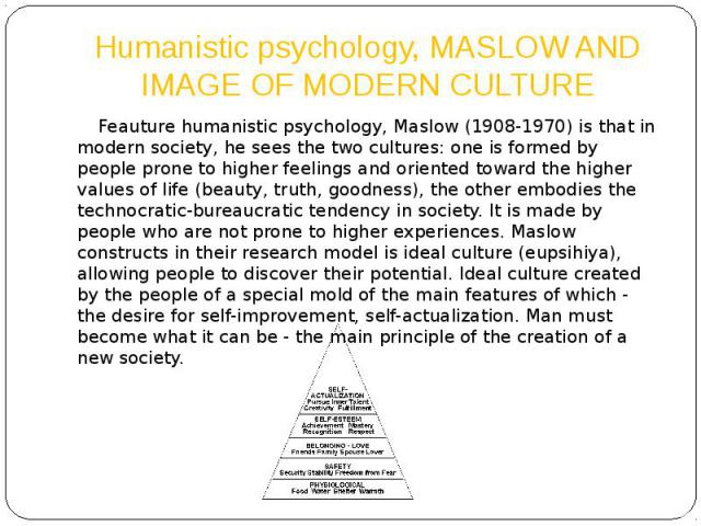 Humanistic psychology, MASLOW AND IMAGE OF MODERN CULTURE Feauture humanistic psychology, Maslow (1908-1970) is that in modern society, he sees the two cultures: one is formed by people prone to higher feelings and oriented toward the higher values …