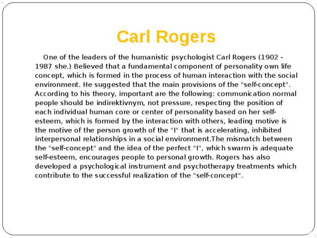 Carl Rogers One of the leaders of the humanistic psychologist Carl Rogers (1902 - 1987 she.) Believed that a fundamental component of personality own life concept, which is formed in the process of human interaction with the social environment. He s…