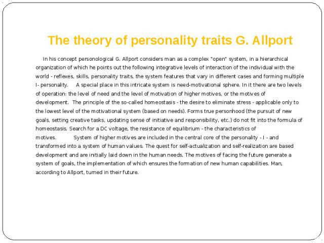 "The theory of personality traits G. Allport In his concept personological G. Allport considers man as a complex ""open"" system, in a hierarchical organization of which he points out the following integrative levels of interaction of the ind…"
