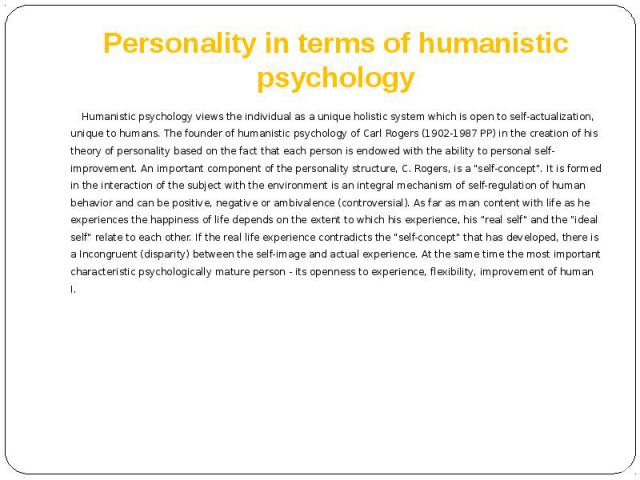 Personality in terms of humanistic psychology Humanistic psychology views the individual as a unique holistic system which is open to self-actualization, unique to humans. The founder of humanistic psychology of Carl Rogers (1902-1987 PP) in the cre…
