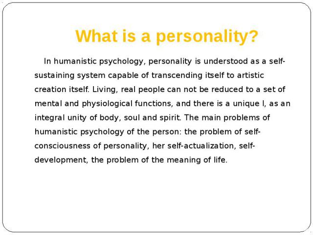 What is a personality? In humanistic psychology, personality is understood as a self-sustaining system capable of transcending itself to artistic creation itself. Living, real people can not be reduced to a set of mental and physiological functions,…